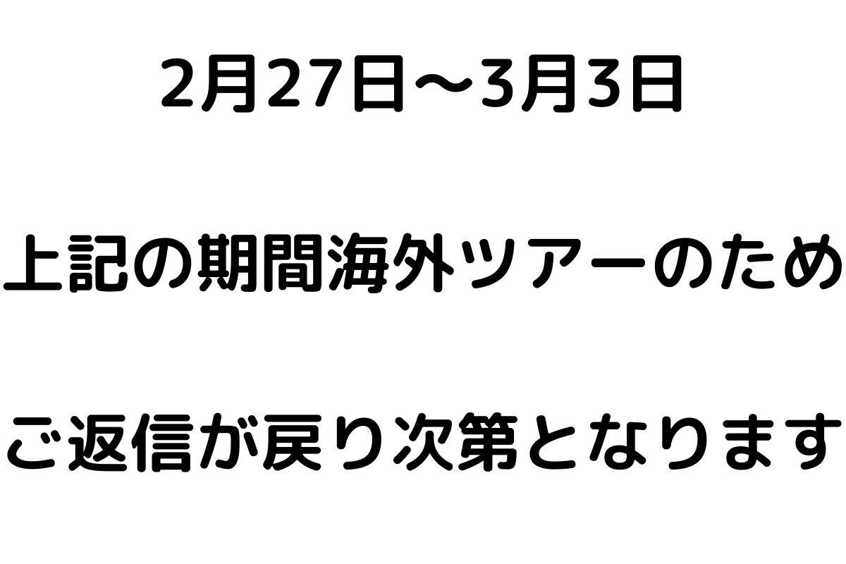2月27日~3月3日海外ツアーのため返信が遅れます